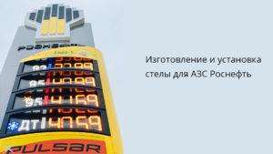 Изготовление и установка стелы для АЗС Роснефть